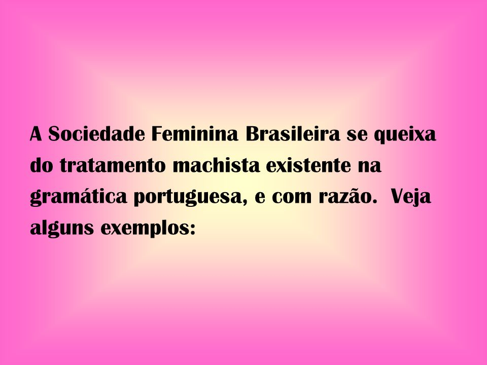 A Sociedade Feminina Brasileira se queixa do tratamento machista existente na gramática portuguesa, e com razão.