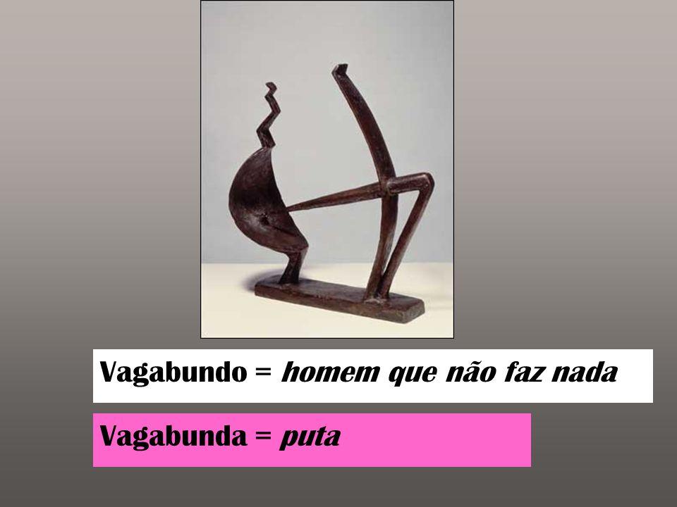 Vagabundo = homem que não faz nada Vagabunda = puta