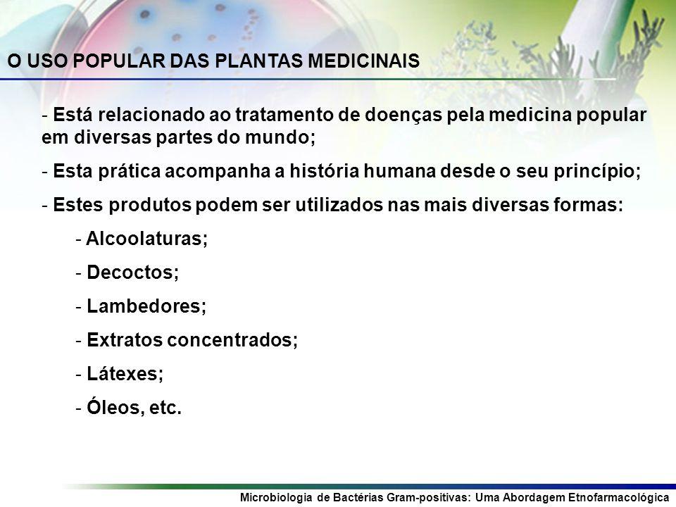 Microbiologia de Bactérias Gram-positivas: Uma Abordagem Etnofarmacológica O USO POPULAR DAS PLANTAS MEDICINAIS - Está relacionado ao tratamento de doenças pela medicina popular em diversas partes do mundo; - Esta prática acompanha a história humana desde o seu princípio; - Estes produtos podem ser utilizados nas mais diversas formas: - Alcoolaturas; - Decoctos; - Lambedores; - Extratos concentrados; - Látexes; - Óleos, etc.