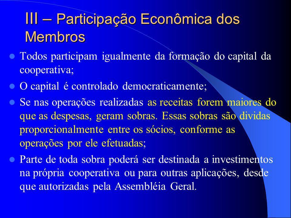 III – Participação Econômica dos Membros Todos participam igualmente da formação do capital da cooperativa; O capital é controlado democraticamente; S