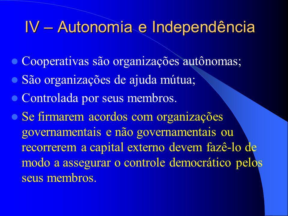 IV – Autonomia e Independência Cooperativas são organizações autônomas; São organizações de ajuda mútua; Controlada por seus membros. Se firmarem acor