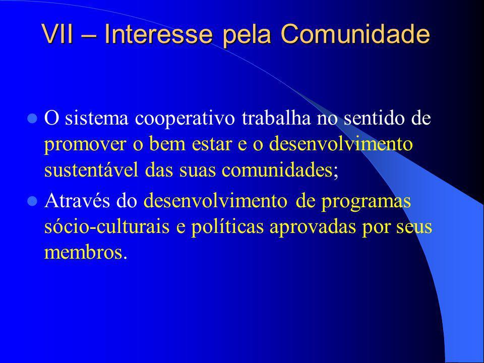 VII – Interesse pela Comunidade O sistema cooperativo trabalha no sentido de promover o bem estar e o desenvolvimento sustentável das suas comunidades