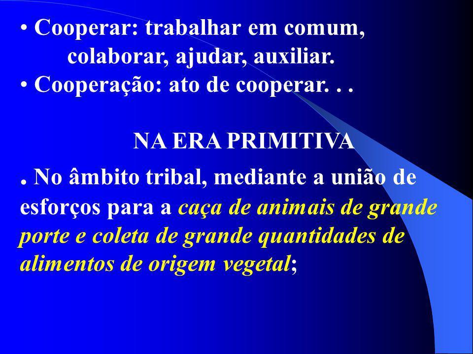 Cooperar: trabalhar em comum, colaborar, ajudar, auxiliar. Cooperação: ato de cooperar... NA ERA PRIMITIVA. No âmbito tribal, mediante a união de esfo