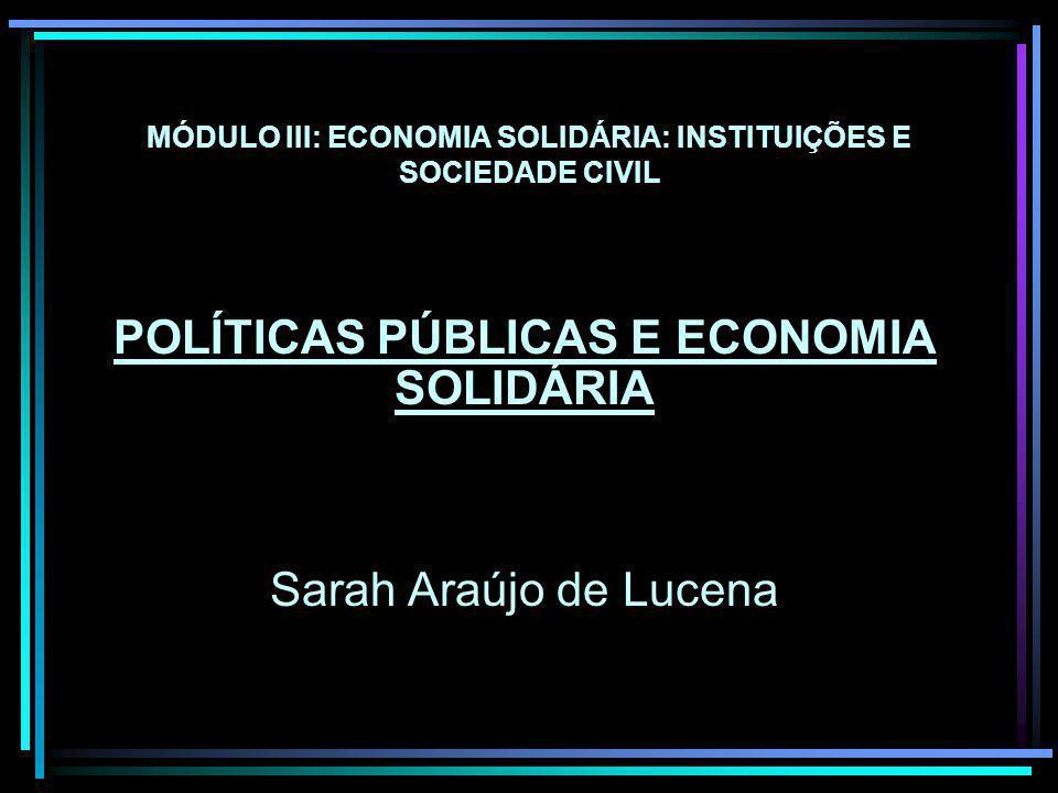 MÓDULO III: ECONOMIA SOLIDÁRIA: INSTITUIÇÕES E SOCIEDADE CIVIL POLÍTICAS PÚBLICAS E ECONOMIA SOLIDÁRIA Sarah Araújo de Lucena
