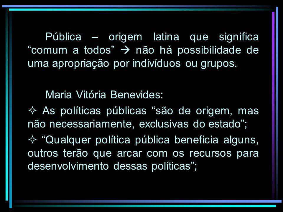 Pública – origem latina que significa comum a todos não há possibilidade de uma apropriação por indivíduos ou grupos. Maria Vitória Benevides: As polí