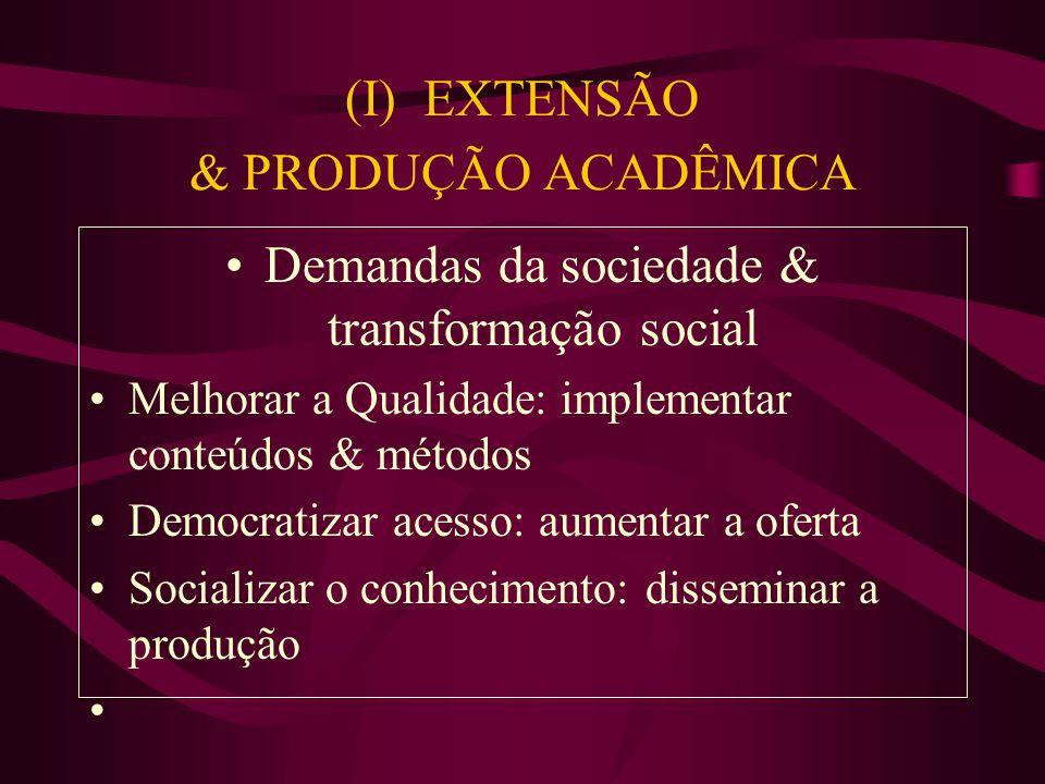 (I) EXTENSÃO & PRODUÇÃO ACADÊMICA Demandas da sociedade & transformação social Melhorar a Qualidade: implementar conteúdos & métodos Democratizar acesso: aumentar a oferta Socializar o conhecimento: disseminar a produção