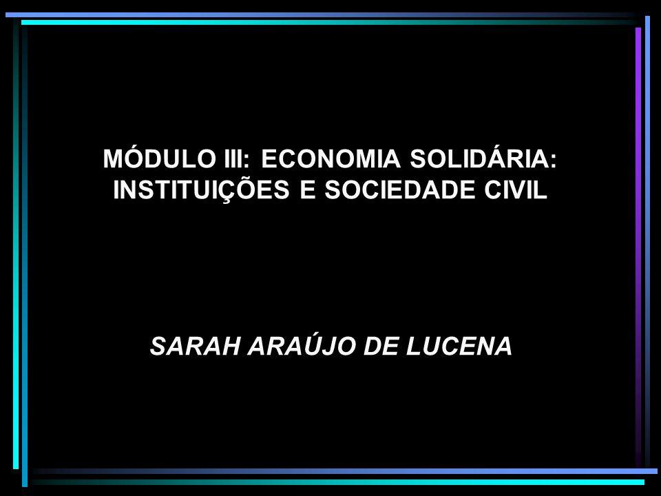 MÓDULO III: ECONOMIA SOLIDÁRIA: INSTITUIÇÕES E SOCIEDADE CIVIL SARAH ARAÚJO DE LUCENA