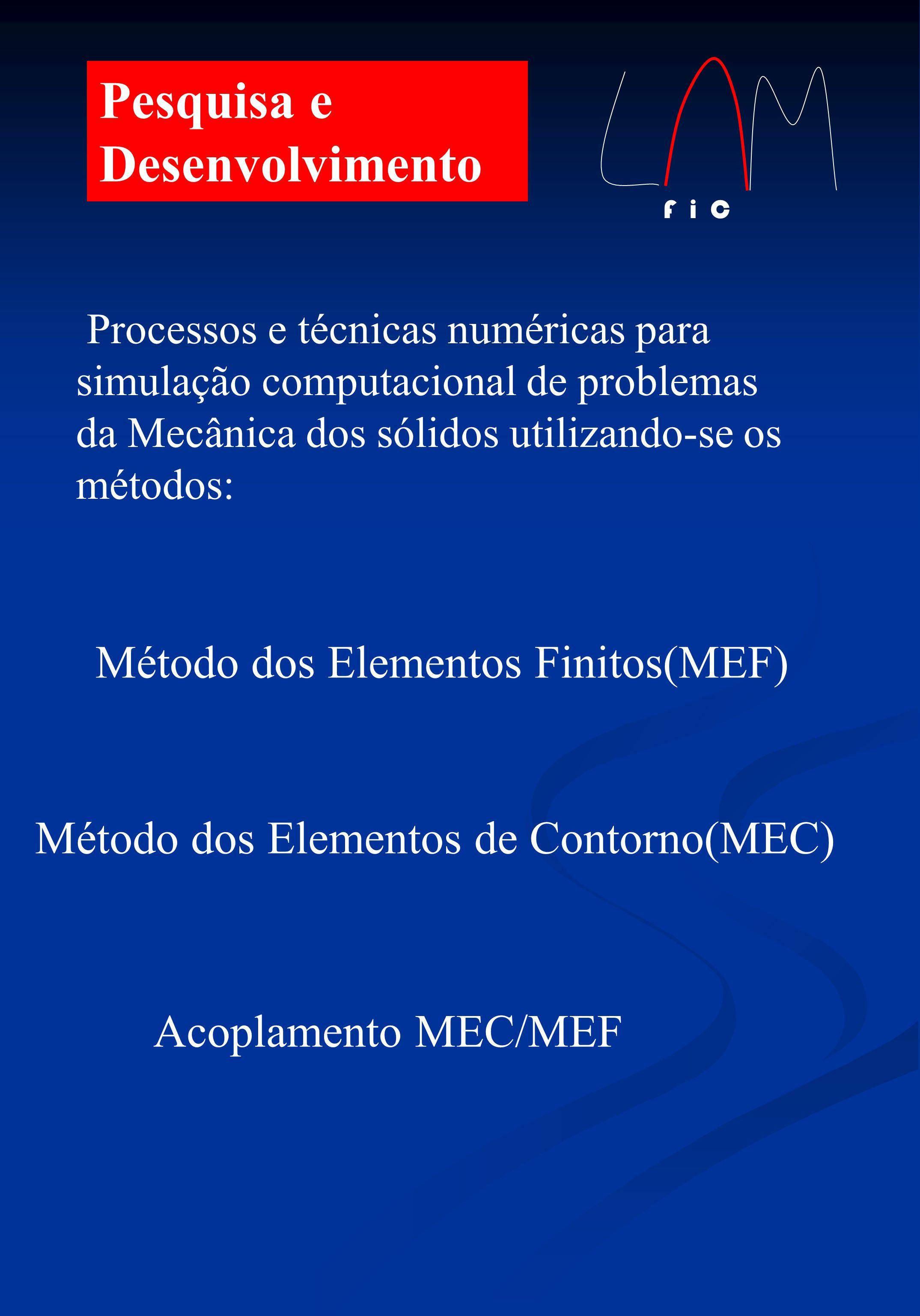 Pesquisa e Desenvolvimento Processos e técnicas numéricas para simulação computacional de problemas da Mecânica dos sólidos utilizando-se os métodos: Método dos Elementos Finitos(MEF) Método dos Elementos de Contorno(MEC) Acoplamento MEC/MEF F i C