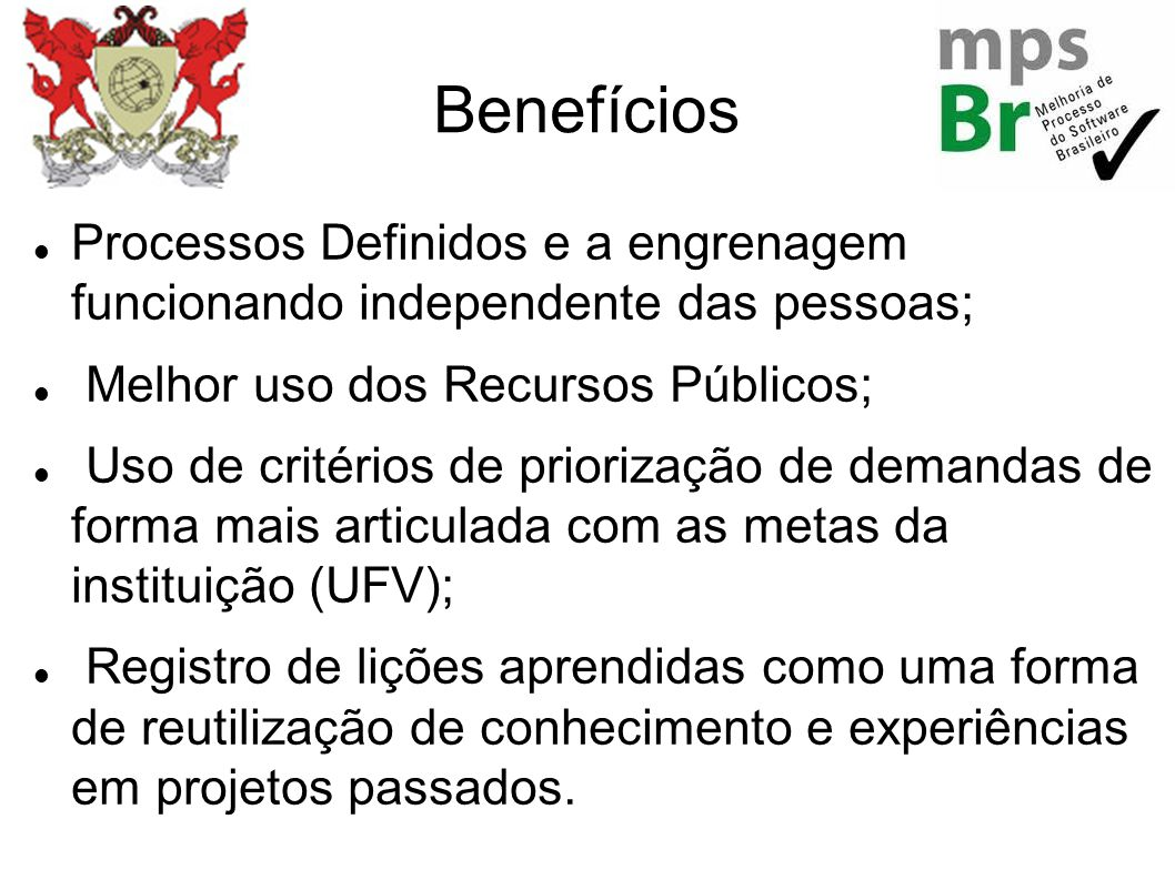 Benefícios Processos Definidos e a engrenagem funcionando independente das pessoas; Melhor uso dos Recursos Públicos; Uso de critérios de priorização