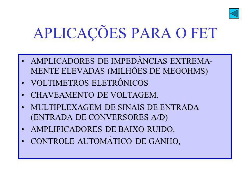 APLICAÇÕES PARA O FET AMPLICADORES DE IMPEDÂNCIAS EXTREMA- MENTE ELEVADAS (MILHÕES DE MEGOHMS) VOLTIMETROS ELETRÔNICOS CHAVEAMENTO DE VOLTAGEM. MULTIP