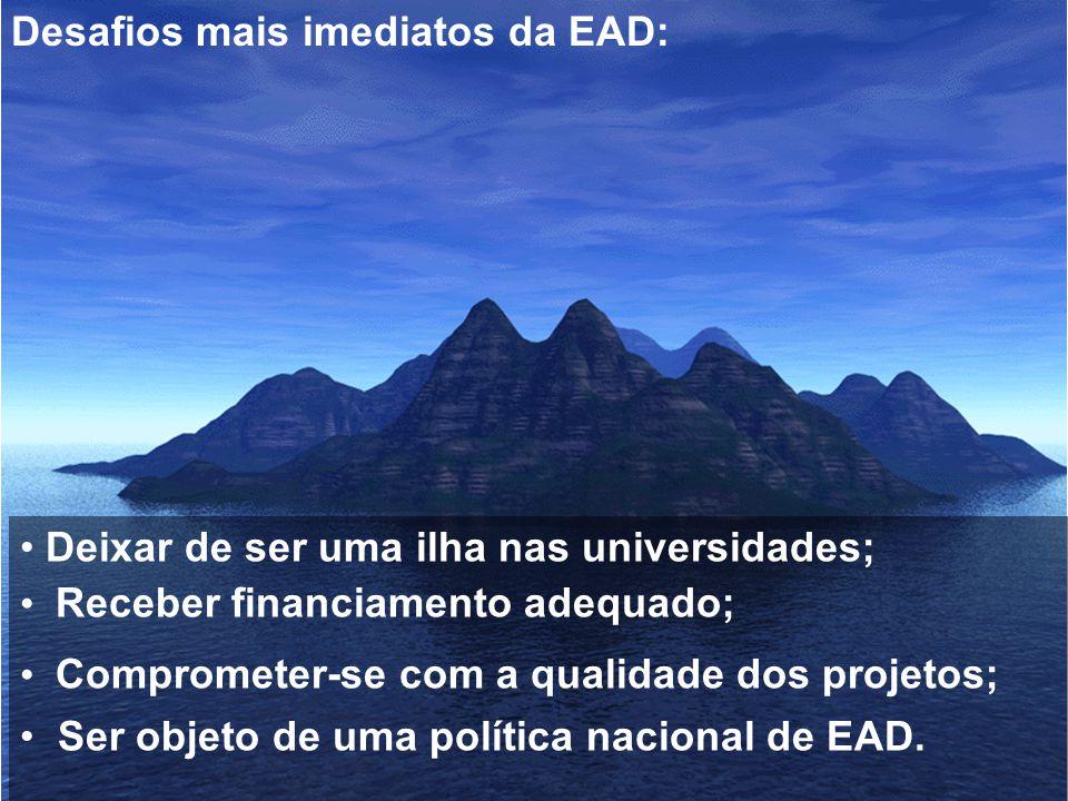 Desafios mais imediatos da EAD: Deixar de ser uma ilha nas universidades; Receber financiamento adequado; Comprometer-se com a qualidade dos projetos;