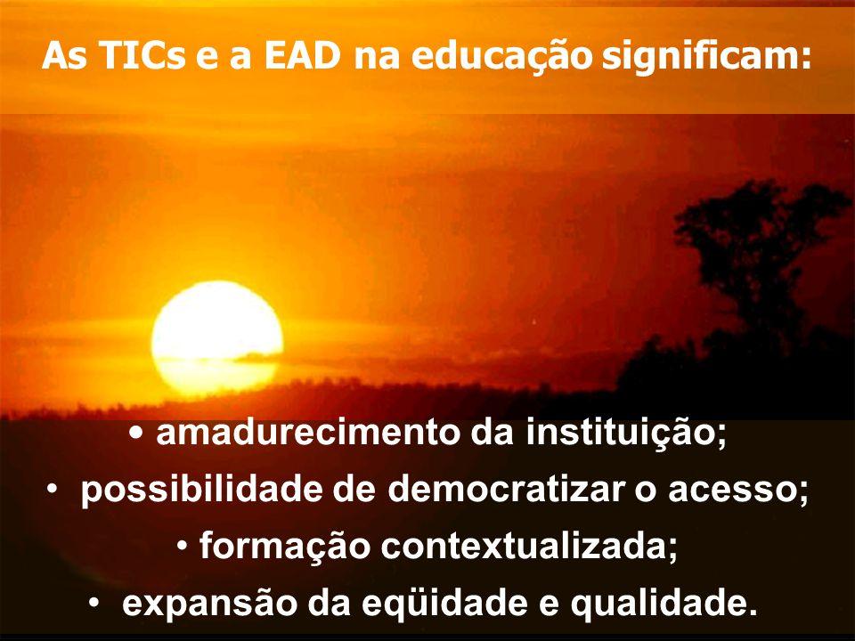 amadurecimento da instituição; possibilidade de democratizar o acesso; formação contextualizada; expansão da eqüidade e qualidade. As TICs e a EAD na
