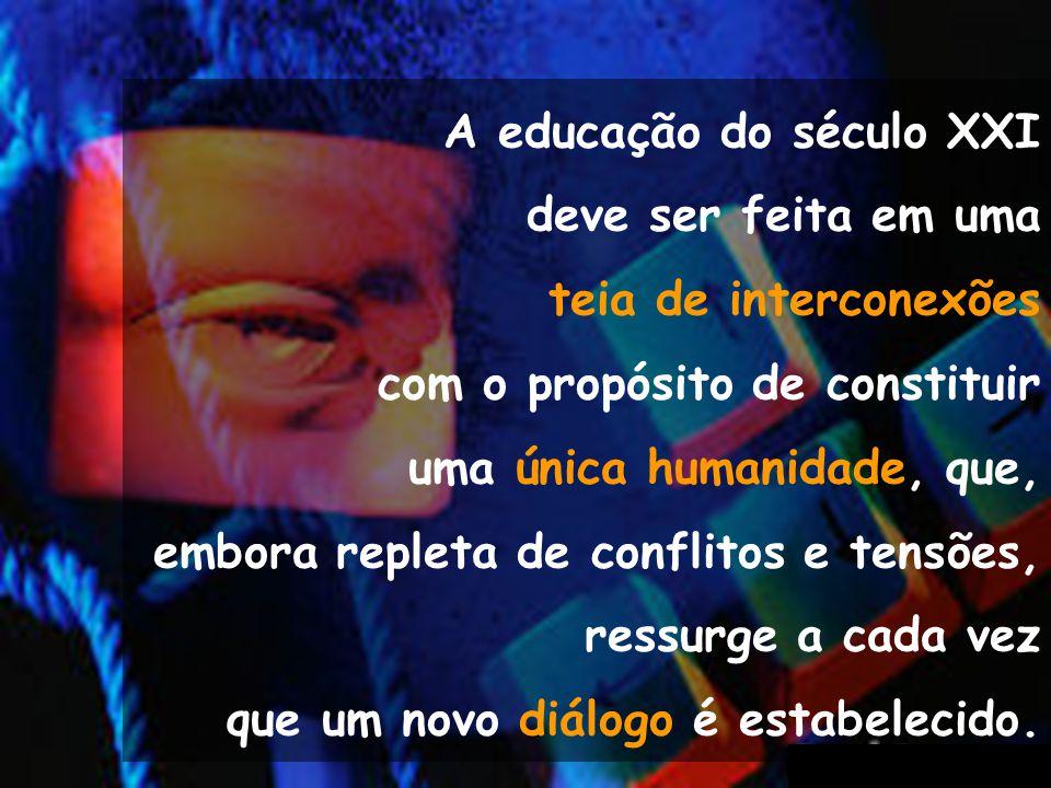 A educação do século XXI deve ser feita em uma teia de interconexões com o propósito de constituir uma única humanidade, que, embora repleta de confli