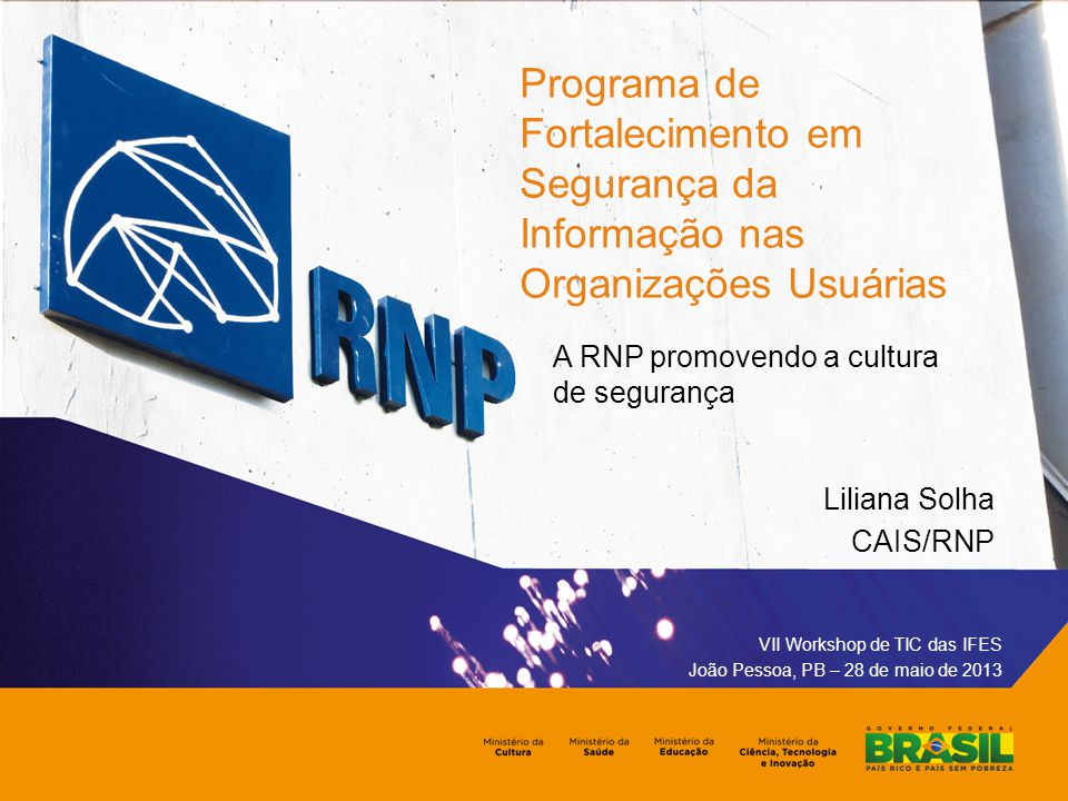 Programa de Fortalecimento em Segurança da Informação nas Organizações Usuárias A RNP promovendo a cultura de segurança VII Workshop de TIC das IFES João Pessoa, PB – 28 de maio de 2013 Liliana Solha CAIS/RNP