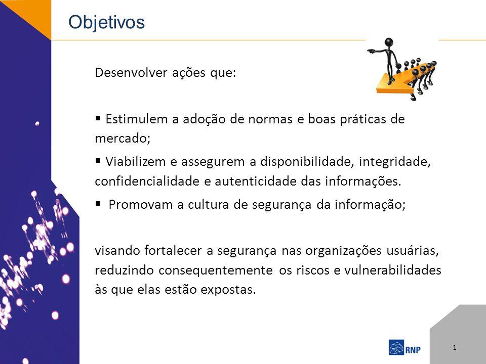 Objetivos Desenvolver ações que: Estimulem a adoção de normas e boas práticas de mercado; Viabilizem e assegurem a disponibilidade, integridade, confidencialidade e autenticidade das informações.