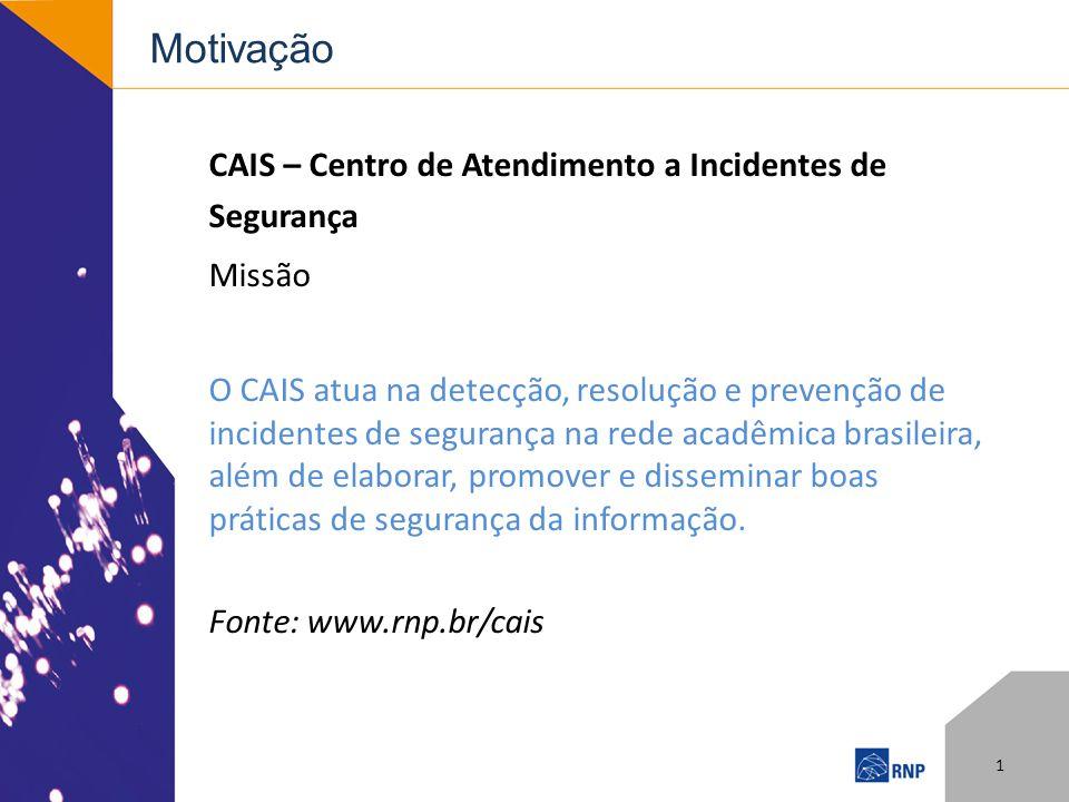 Motivação CAIS – Centro de Atendimento a Incidentes de Segurança Missão O CAIS atua na detecção, resolução e prevenção de incidentes de segurança na rede acadêmica brasileira, além de elaborar, promover e disseminar boas práticas de segurança da informação.