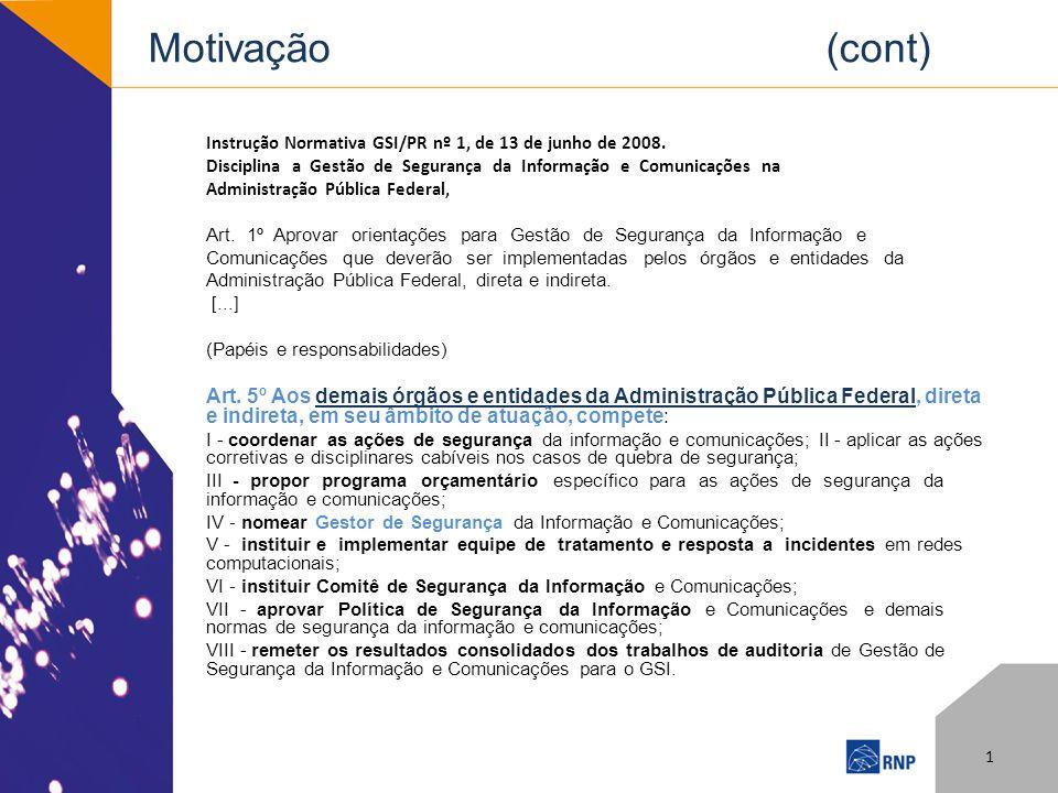 Motivação (cont) Instrução Normativa GSI/PR nº 1, de 13 de junho de 2008. Disciplina a Gestão de Segurança da Informação e Comunicações na Administraç