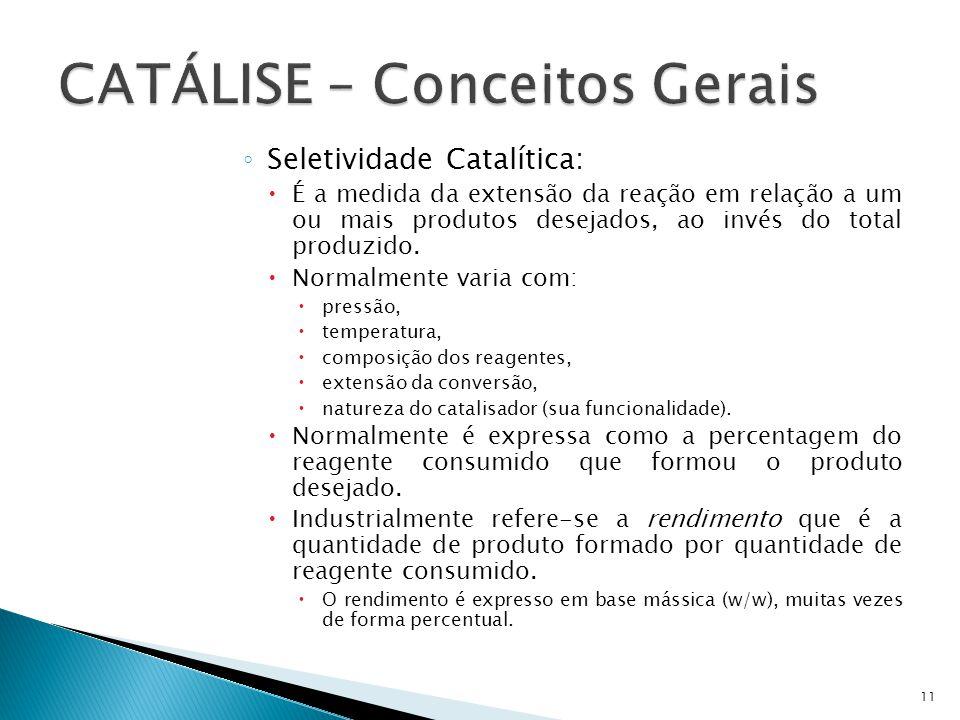 Seletividade Catalítica: É a medida da extensão da reação em relação a um ou mais produtos desejados, ao invés do total produzido. Normalmente varia c