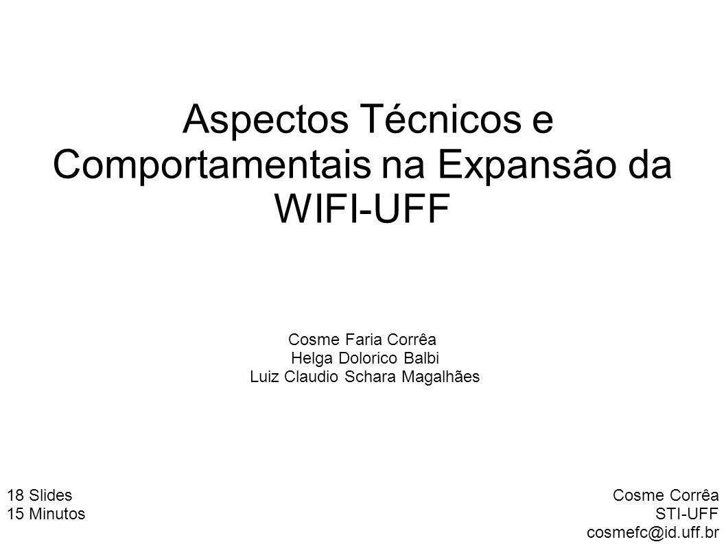 Aspectos Técnicos e Comportamentais na Expansão da WIFI-UFF Cosme Corrêa STI-UFF cosmefc@id.uff.br 18 Slides 15 Minutos Cosme Faria Corrêa Helga Dolor
