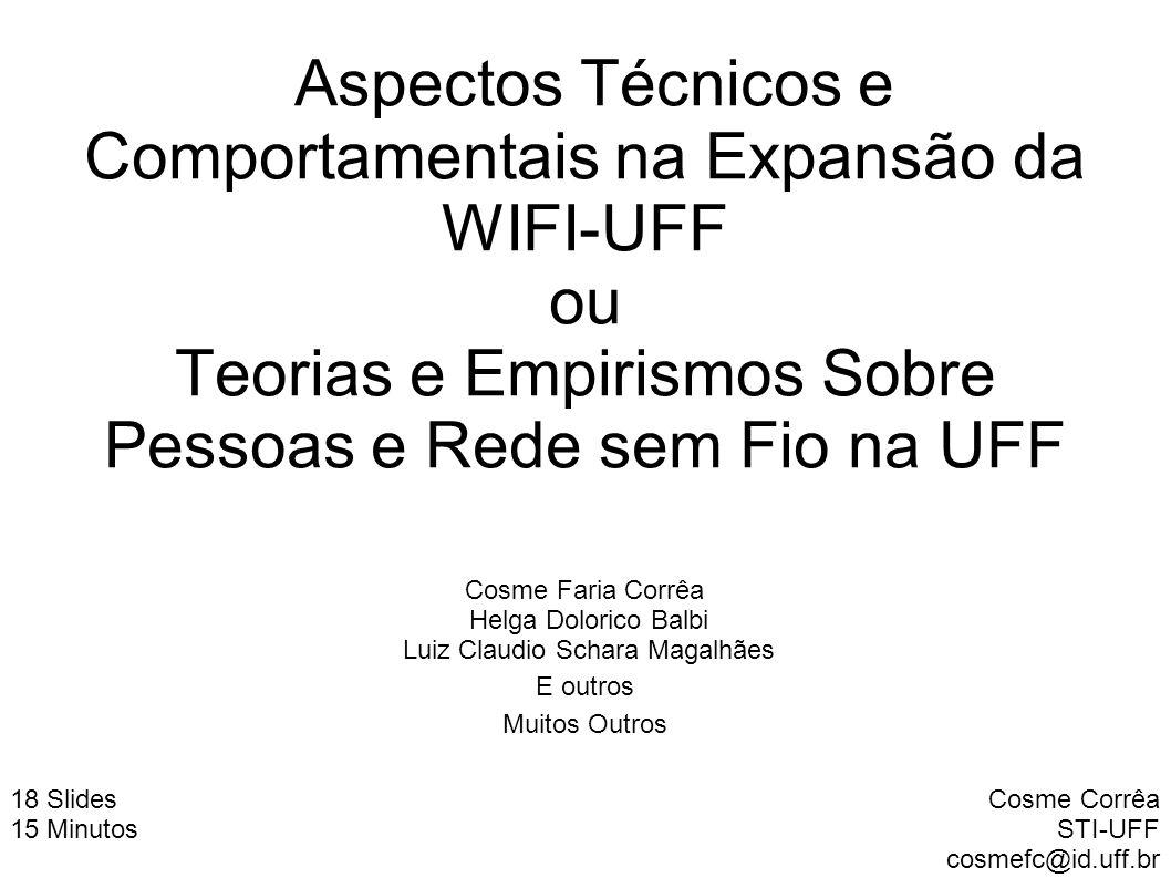 Aspectos Técnicos e Comportamentais na Expansão da WIFI-UFF ou Teorias e Empirismos Sobre Pessoas e Rede sem Fio na UFF Cosme Corrêa STI-UFF cosmefc@i