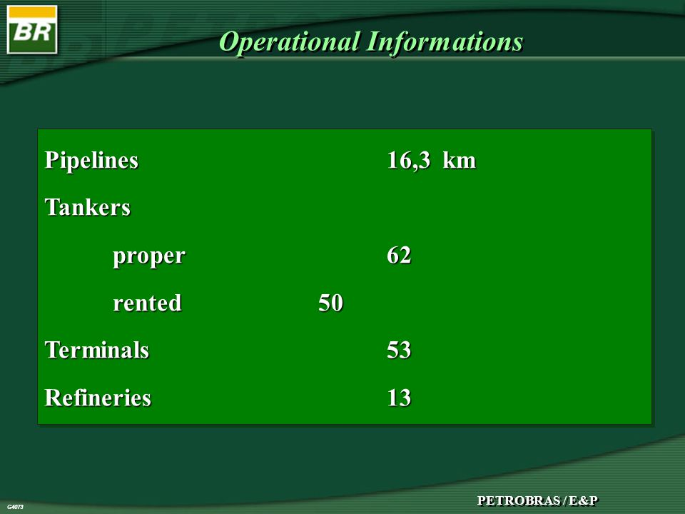 G4073 PETROBRAS / E&P G4073 Operational Informations Pipelines16,3 km Tankers proper62 rented50 Terminals53 Refineries13 Pipelines16,3 km Tankers proper62 rented50 Terminals53 Refineries13