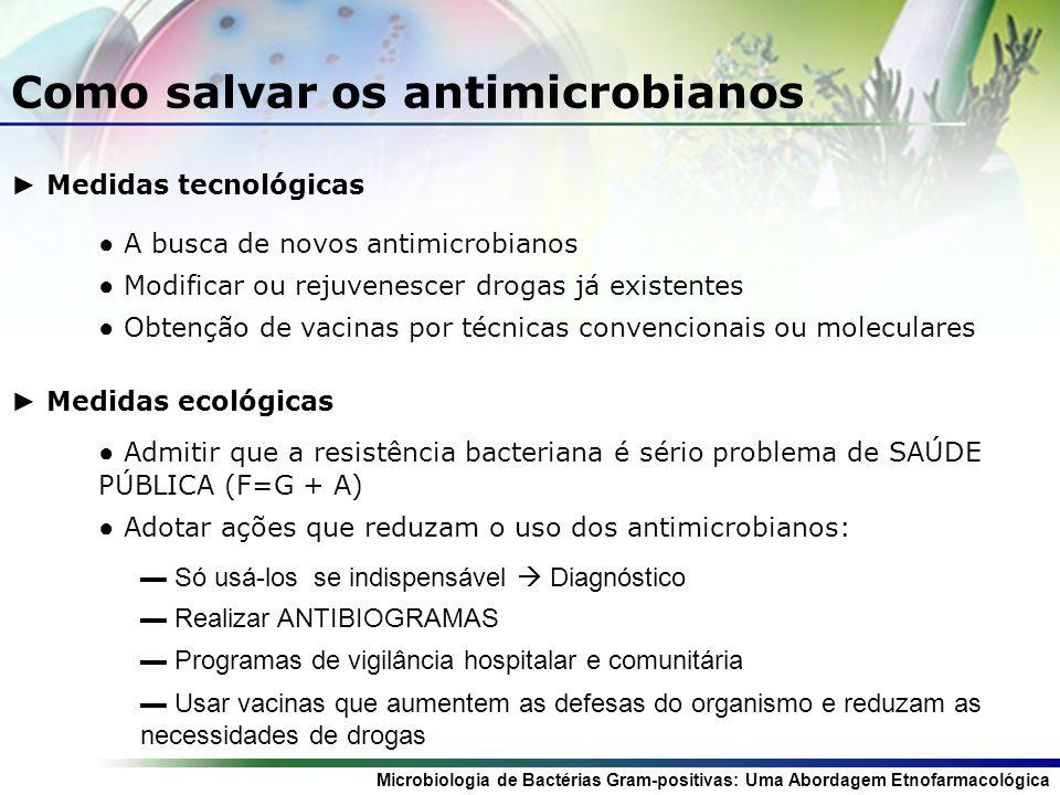 Microbiologia de Bactérias Gram-positivas: Uma Abordagem Etnofarmacológica Como salvar os antimicrobianos Medidas tecnológicas A busca de novos antimi