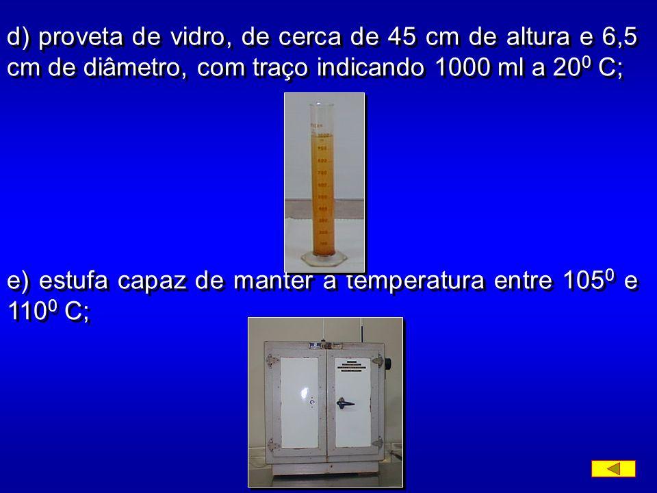 d) proveta de vidro, de cerca de 45 cm de altura e 6,5 cm de diâmetro, com traço indicando 1000 ml a 20 0 C; e) estufa capaz de manter a temperatura entre 105 0 e 110 0 C;