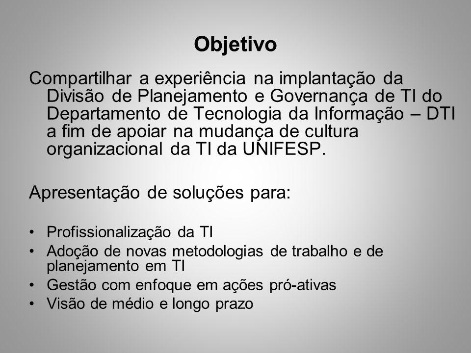 Objetivo Compartilhar a experiência na implantação da Divisão de Planejamento e Governança de TI do Departamento de Tecnologia da Informação – DTI a f