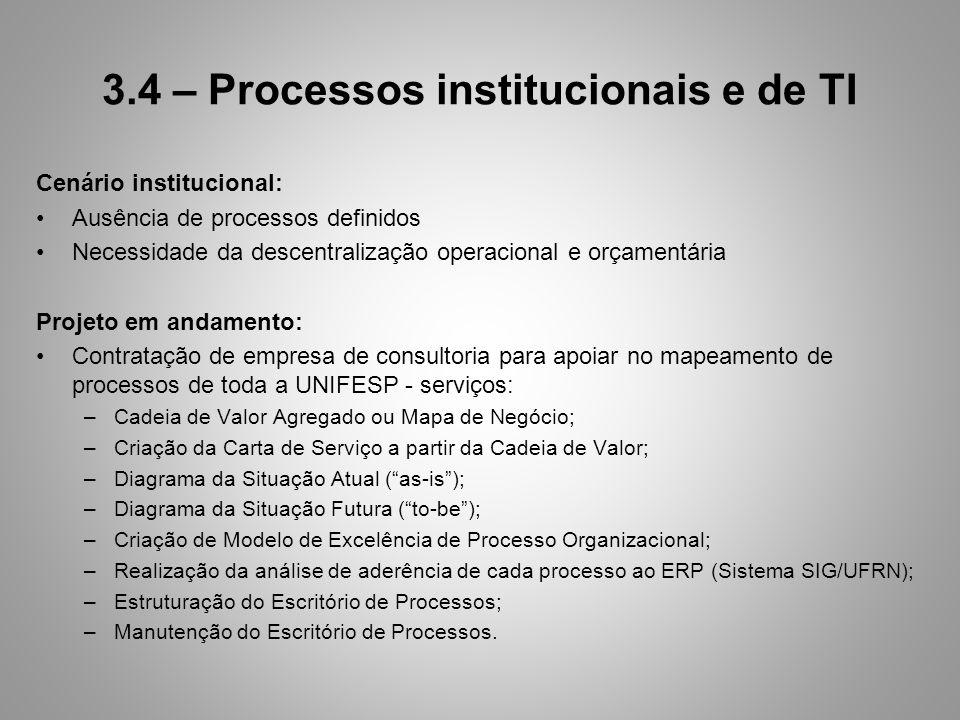 3.4 – Processos institucionais e de TI Cenário institucional: Ausência de processos definidos Necessidade da descentralização operacional e orçamentária Projeto em andamento: Contratação de empresa de consultoria para apoiar no mapeamento de processos de toda a UNIFESP - serviços: –Cadeia de Valor Agregado ou Mapa de Negócio; –Criação da Carta de Serviço a partir da Cadeia de Valor; –Diagrama da Situação Atual (as-is); –Diagrama da Situação Futura (to-be); –Criação de Modelo de Excelência de Processo Organizacional; –Realização da análise de aderência de cada processo ao ERP (Sistema SIG/UFRN); –Estruturação do Escritório de Processos; –Manutenção do Escritório de Processos.
