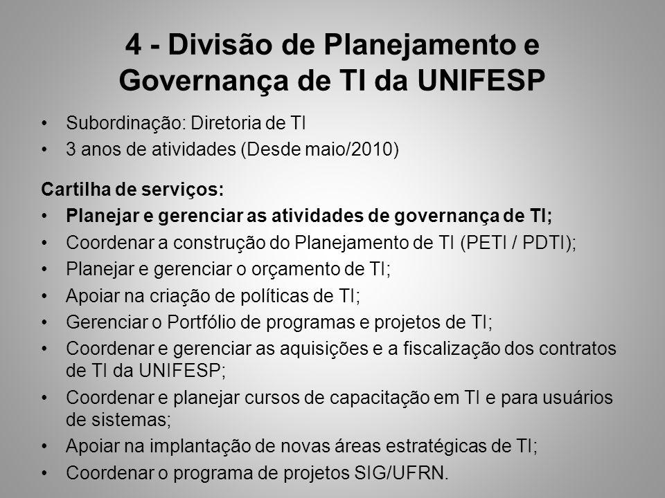 4 - Divisão de Planejamento e Governança de TI da UNIFESP Subordinação: Diretoria de TI 3 anos de atividades (Desde maio/2010) Cartilha de serviços: Planejar e gerenciar as atividades de governança de TI; Coordenar a construção do Planejamento de TI (PETI / PDTI); Planejar e gerenciar o orçamento de TI; Apoiar na criação de políticas de TI; Gerenciar o Portfólio de programas e projetos de TI; Coordenar e gerenciar as aquisições e a fiscalização dos contratos de TI da UNIFESP; Coordenar e planejar cursos de capacitação em TI e para usuários de sistemas; Apoiar na implantação de novas áreas estratégicas de TI; Coordenar o programa de projetos SIG/UFRN.