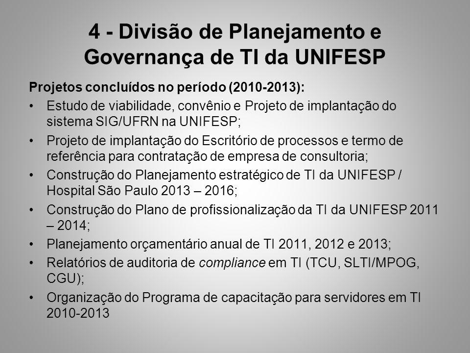 4 - Divisão de Planejamento e Governança de TI da UNIFESP Projetos concluídos no período (2010-2013): Estudo de viabilidade, convênio e Projeto de implantação do sistema SIG/UFRN na UNIFESP; Projeto de implantação do Escritório de processos e termo de referência para contratação de empresa de consultoria; Construção do Planejamento estratégico de TI da UNIFESP / Hospital São Paulo 2013 – 2016; Construção do Plano de profissionalização da TI da UNIFESP 2011 – 2014; Planejamento orçamentário anual de TI 2011, 2012 e 2013; Relatórios de auditoria de compliance em TI (TCU, SLTI/MPOG, CGU); Organização do Programa de capacitação para servidores em TI 2010-2013