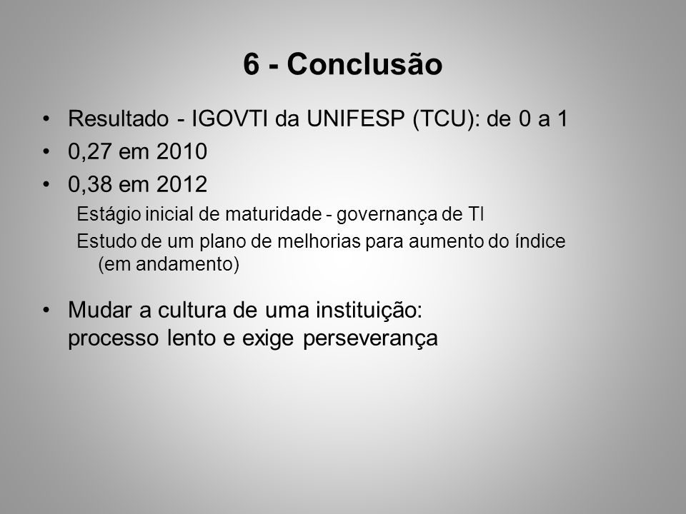 6 - Conclusão Resultado - IGOVTI da UNIFESP (TCU): de 0 a 1 0,27 em 2010 0,38 em 2012 Estágio inicial de maturidade - governança de TI Estudo de um plano de melhorias para aumento do índice (em andamento) Mudar a cultura de uma instituição: processo lento e exige perseverança