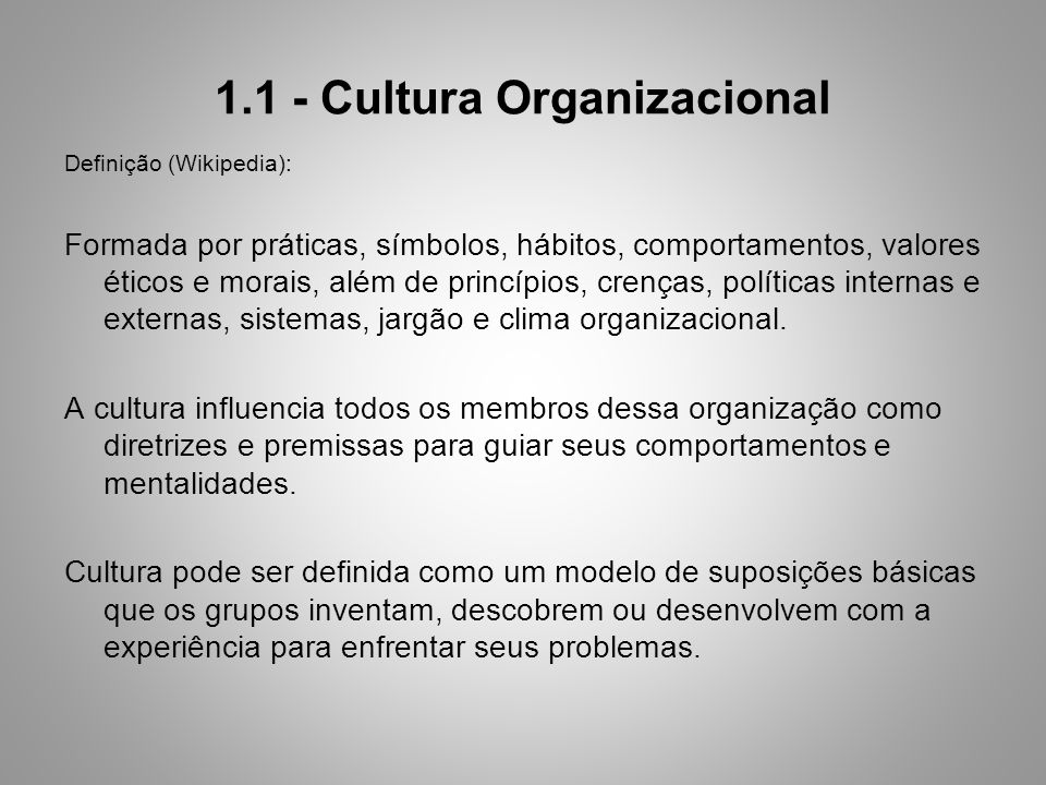 1.1 - Cultura Organizacional Definição (Wikipedia): Formada por práticas, símbolos, hábitos, comportamentos, valores éticos e morais, além de princípios, crenças, políticas internas e externas, sistemas, jargão e clima organizacional.