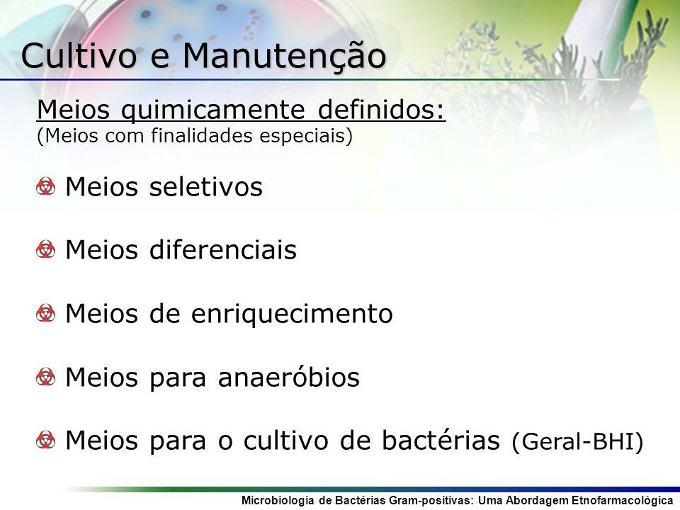 Microbiologia de Bactérias Gram-positivas: Uma Abordagem Etnofarmacológica Cultivo e Manutenção Meios quimicamente definidos: (Meios com finalidades especiais) Meios seletivos Meios diferenciais Meios de enriquecimento Meios para anaeróbios Meios para o cultivo de bactérias (Geral-BHI)