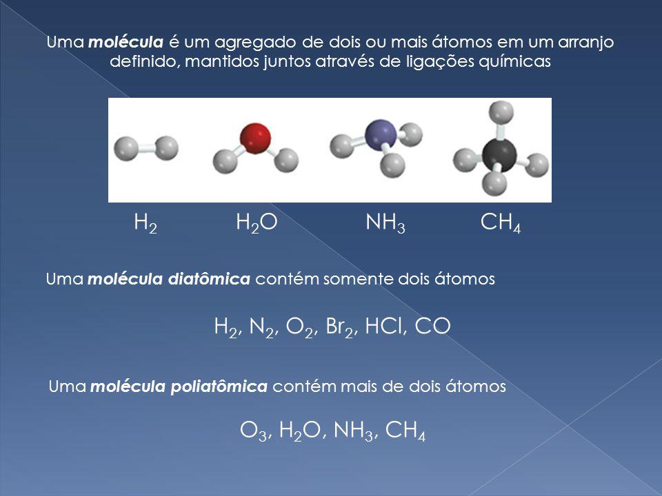 Uma molécula é um agregado de dois ou mais átomos em um arranjo definido, mantidos juntos através de ligações químicas H2H2 H2OH2ONH 3 CH 4 Uma molécula diatômica contém somente dois átomos H 2, N 2, O 2, Br 2, HCl, CO Uma molécula poliatômica contém mais de dois átomos O 3, H 2 O, NH 3, CH 4