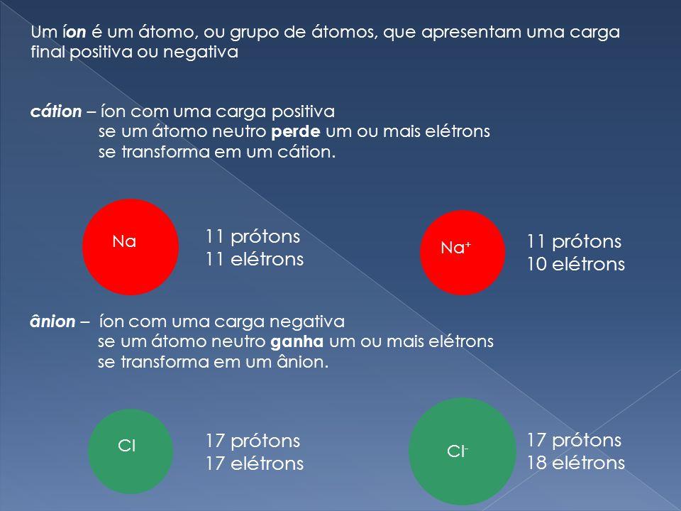 Um í on é um átomo, ou grupo de átomos, que apresentam uma carga final positiva ou negativa cátion – íon com uma carga positiva se um átomo neutro perde um ou mais elétrons se transforma em um cátion.