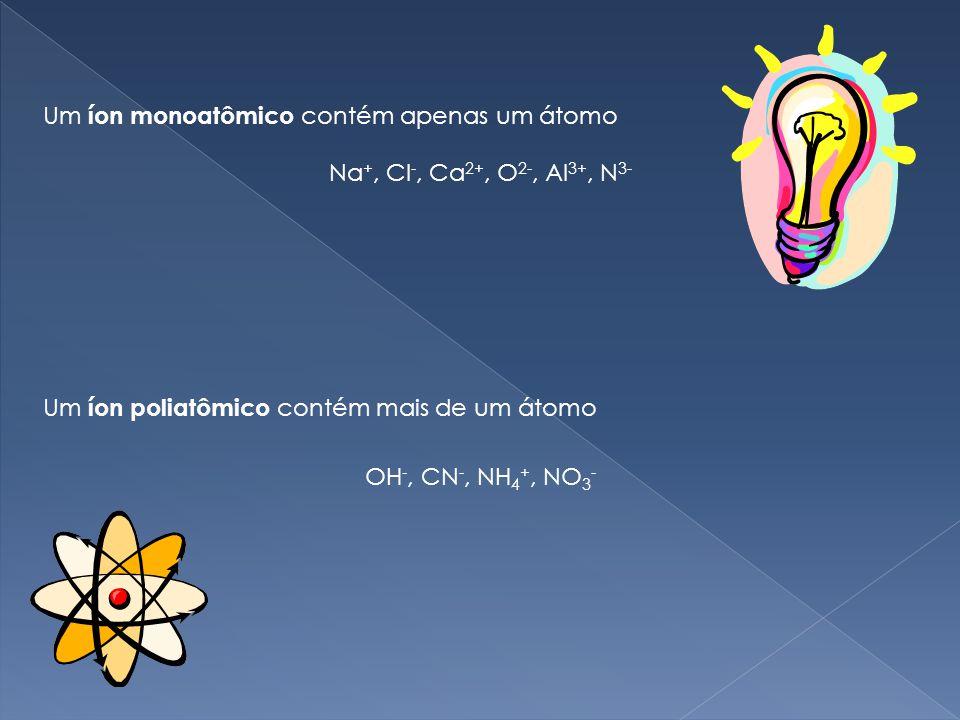 Um íon monoatômico contém apenas um átomo Um íon poliatômico contém mais de um átomo Na +, Cl -, Ca 2+, O 2-, Al 3+, N 3- OH -, CN -, NH 4 +, NO 3 -