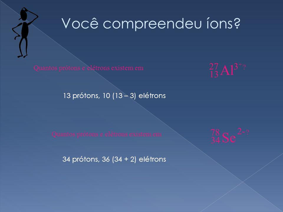 13 prótons, 10 (13 – 3) elétrons 34 prótons, 36 (34 + 2) elétrons Você compreendeu íons.