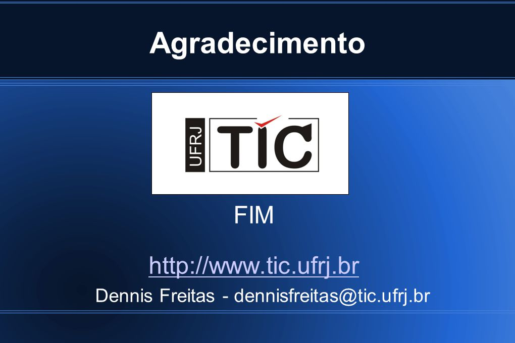 Agradecimento FIM http://www.tic.ufrj.br Dennis Freitas - dennisfreitas@tic.ufrj.br