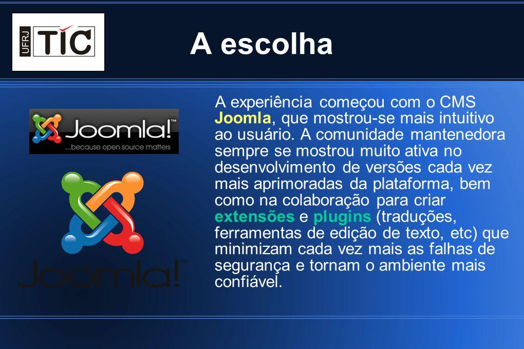 A escolha A experiência começou com o CMS Joomla, que mostrou-se mais intuitivo ao usuário. A comunidade mantenedora sempre se mostrou muito ativa no