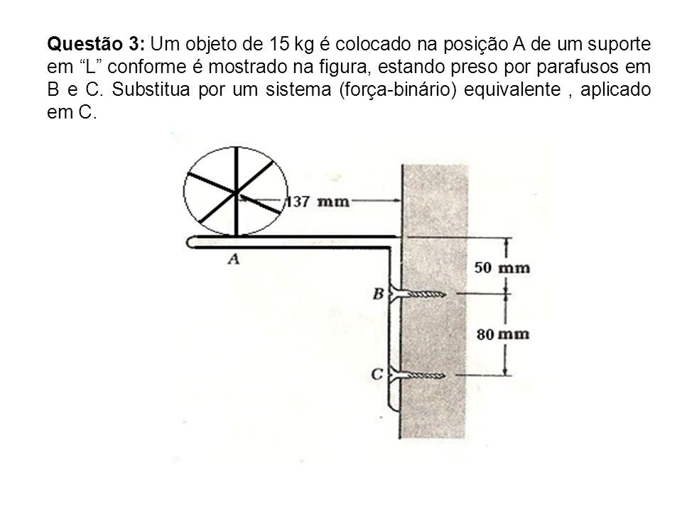 Questão 3: Um objeto de 15 kg é colocado na posição A de um suporte em L conforme é mostrado na figura, estando preso por parafusos em B e C.