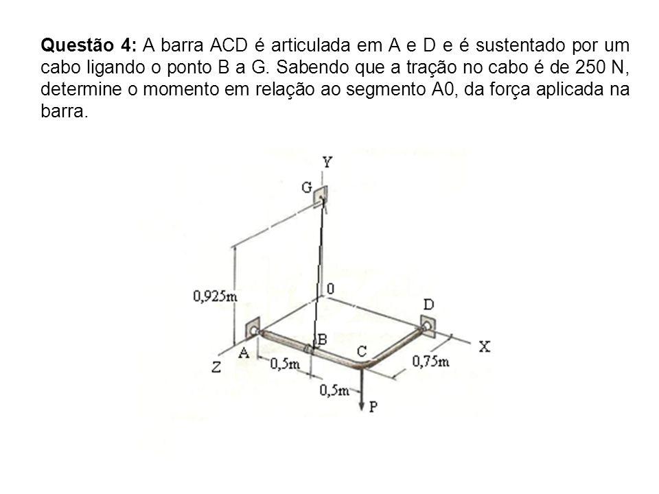 Questão 4: A barra ACD é articulada em A e D e é sustentado por um cabo ligando o ponto B a G.