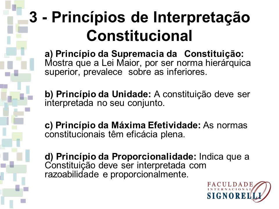 3 - Princípios de Interpretação Constitucional a) Princípio da Supremacia da Constituição: Mostra que a Lei Maior, por ser norma hierárquica superior,