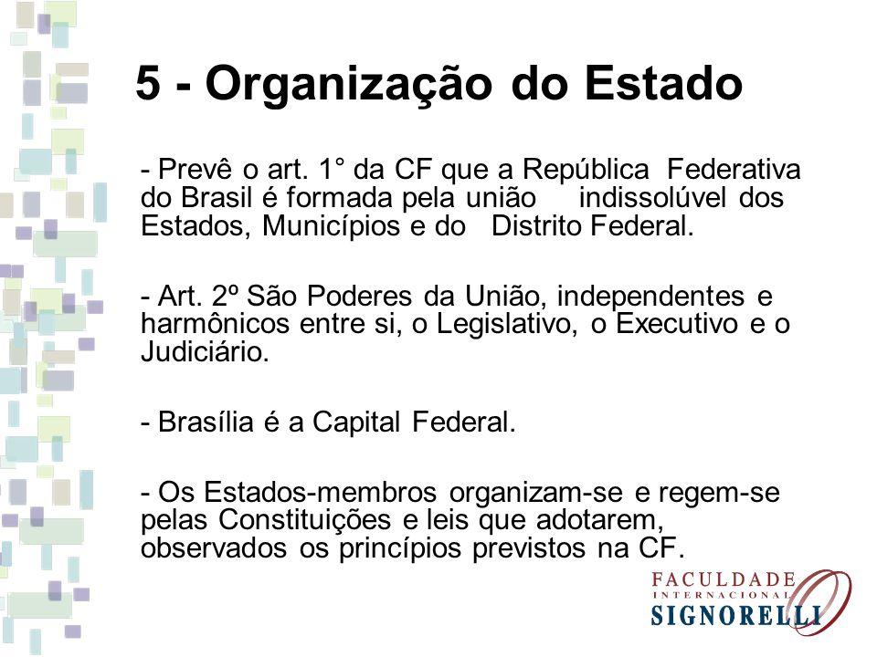 5 - Organização do Estado - Prevê o art. 1° da CF que a República Federativa do Brasil é formada pela união indissolúvel dos Estados, Municípios e do