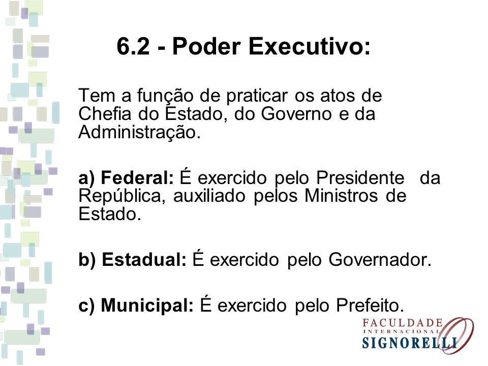 6.2 - Poder Executivo: Tem a função de praticar os atos de Chefia do Estado, do Governo e da Administração. a) Federal: É exercido pelo Presidente da