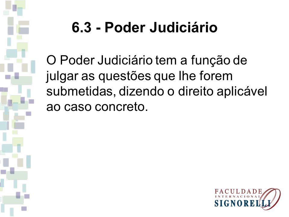 6.3 - Poder Judiciário O Poder Judiciário tem a função de julgar as questões que lhe forem submetidas, dizendo o direito aplicável ao caso concreto.