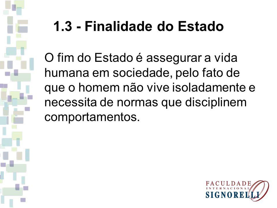 1.3 - Finalidade do Estado O fim do Estado é assegurar a vida humana em sociedade, pelo fato de que o homem não vive isoladamente e necessita de norma