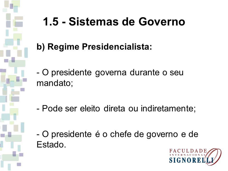 1.5 - Sistemas de Governo b) Regime Presidencialista: - O presidente governa durante o seu mandato; - Pode ser eleito direta ou indiretamente; - O pre