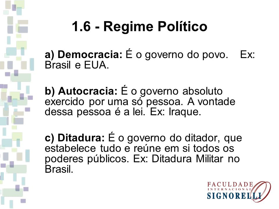 1.6 - Regime Político a) Democracia: É o governo do povo. Ex: Brasil e EUA. b) Autocracia: É o governo absoluto exercido por uma só pessoa. A vontade