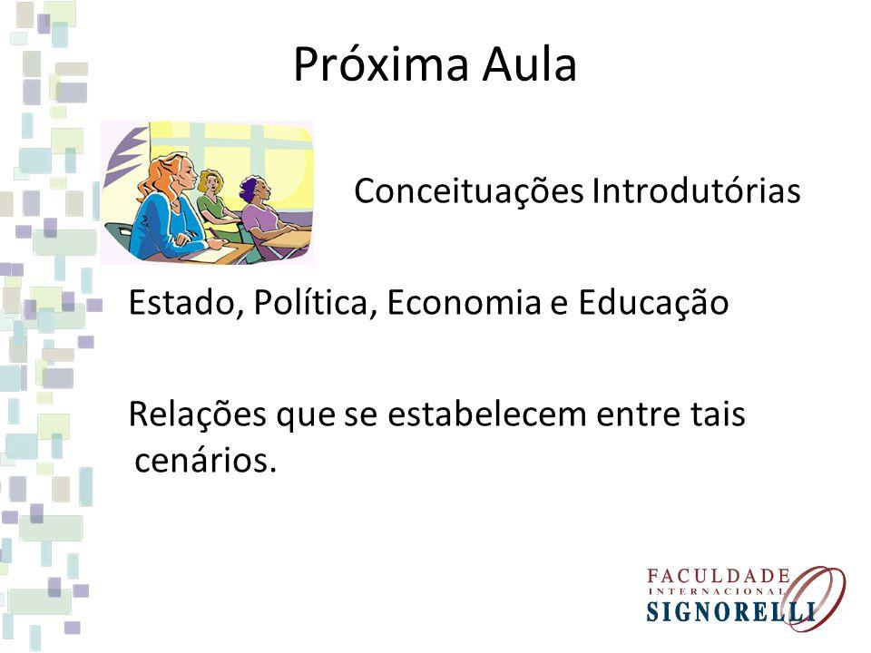 Próxima Aula Conceituações Introdutórias Estado, Política, Economia e Educação Relações que se estabelecem entre tais cenários.